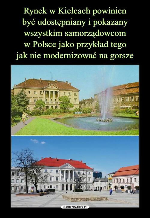 Rynek w Kielcach powinien być udostępniany i pokazany wszystkim samorządowcom w Polsce jako przykład tego jak nie modernizować na gorsze