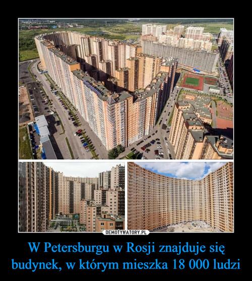 W Petersburgu w Rosji znajduje się budynek, w którym mieszka 18 000 ludzi