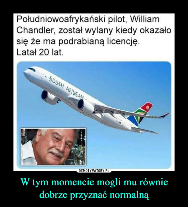 W tym momencie mogli mu równiedobrze przyznać normalną –  Południowoafrykański pilot, WilliamChandler, został wylany kiedy okazałosię że ma podrabianą licencję.Latał 20 lat.SOUTH AFRICANDEMOTYWATORY.PLW tym momencie mogli mu równiedobrze przyznać normalną