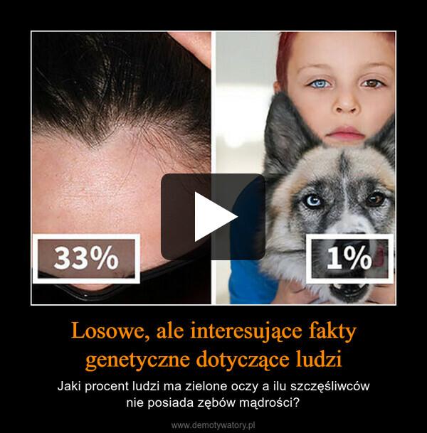Losowe, ale interesujące fakty genetyczne dotyczące ludzi – Jaki procent ludzi ma zielone oczy a ilu szczęśliwcównie posiada zębów mądrości?
