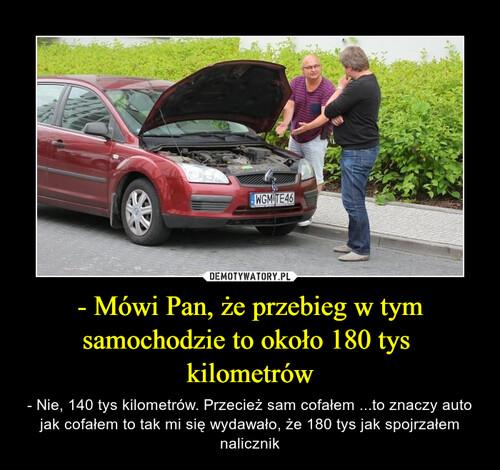 - Mówi Pan, że przebieg w tym samochodzie to około 180 tys  kilometrów
