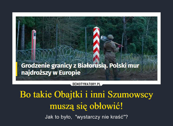 """Bo takie Obajtki i inni Szumowscy muszą się obłowić! – Jak to było,  """"wystarczy nie kraść""""? 540Grodzenie granicy z Białorusią. Polski murnajdroższy wEuropie"""