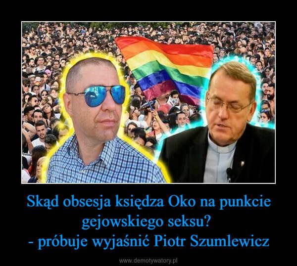 Skąd obsesja księdza Oko na punkcie gejowskiego seksu? - próbuje wyjaśnić Piotr Szumlewicz –