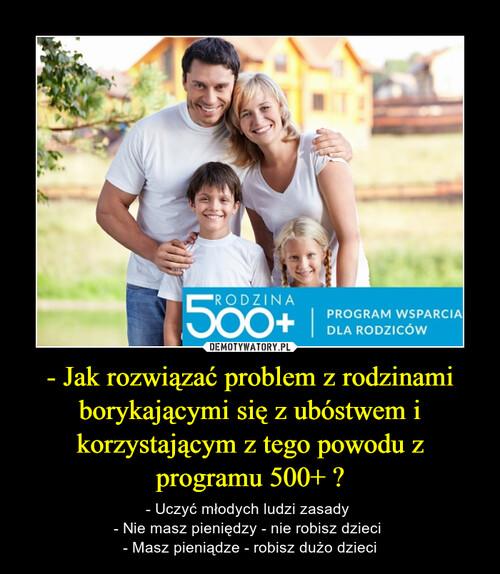- Jak rozwiązać problem z rodzinami borykającymi się z ubóstwem i korzystającym z tego powodu z programu 500+ ?