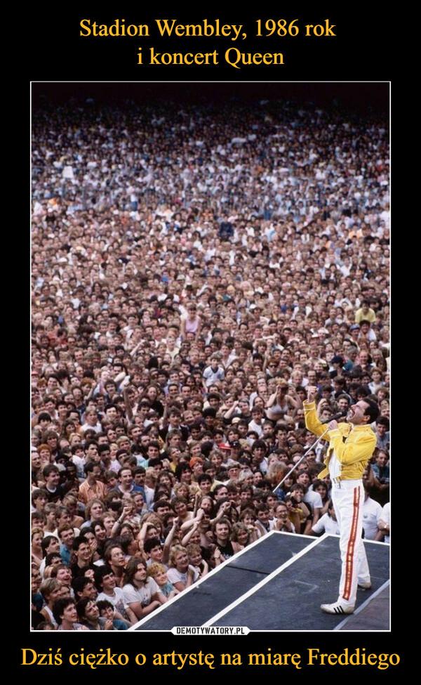 Dziś ciężko o artystę na miarę Freddiego –
