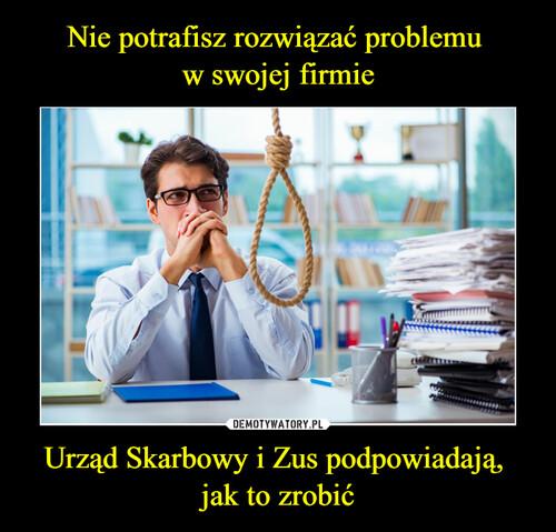 Nie potrafisz rozwiązać problemu  w swojej firmie Urząd Skarbowy i Zus podpowiadają,  jak to zrobić