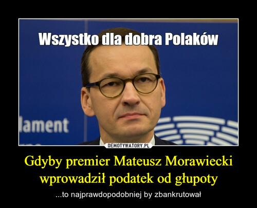 Gdyby premier Mateusz Morawiecki wprowadził podatek od głupoty