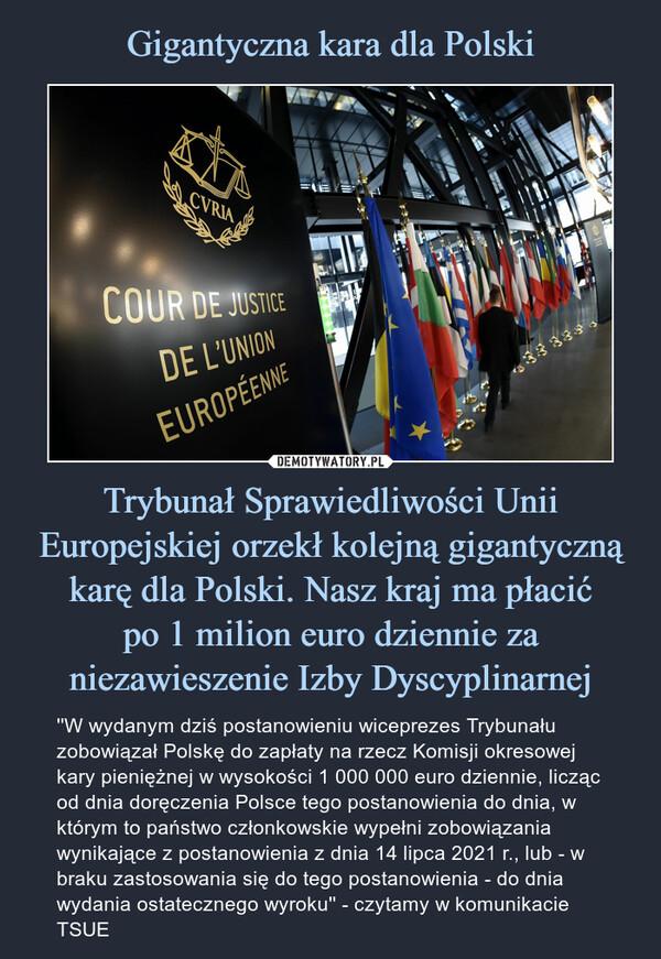 Trybunał Sprawiedliwości Unii Europejskiej orzekł kolejną gigantyczną karę dla Polski. Nasz kraj ma płacićpo 1 milion euro dziennie za niezawieszenie Izby Dyscyplinarnej – ''W wydanym dziś postanowieniu wiceprezes Trybunału zobowiązał Polskę do zapłaty na rzecz Komisji okresowej kary pieniężnej w wysokości 1 000 000 euro dziennie, licząc od dnia doręczenia Polsce tego postanowienia do dnia, w którym to państwo członkowskie wypełni zobowiązania wynikające z postanowienia z dnia 14 lipca 2021 r., lub - w braku zastosowania się do tego postanowienia - do dnia wydania ostatecznego wyroku'' - czytamy w komunikacie TSUE